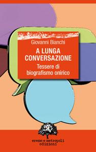 A lunga conversazione. Tessere di biografismo onirico - Giovanni Bianchi